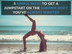5 Simple Ways to Get a Jumpstart on the Summer Body You've Always Wanted