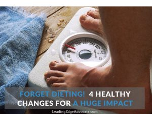 Forget Dieting! 4 Healthy Changes for a Huge Impact