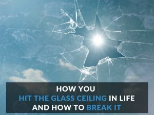 How You Hit the Glass Ceiling in Life and How to Break It