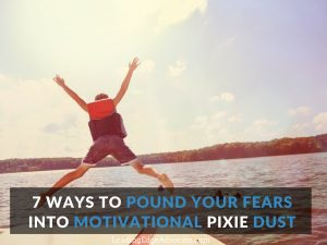 7 Ways to Pound Your Fears into Motivational Pixie Dust